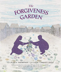 The Forgiveness Garden, written by Lauren Thompson, illustrated by Christy Hale, afterword by Rev. Lyndon Harris (Feiwel and Friends, 2012)