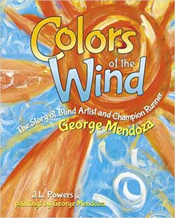 Colors of the Wind: The Story of Blind Artist and Champion Runner George, written by J. L. Powers, paintings by George Mendoza (Purple House Press, 2012)