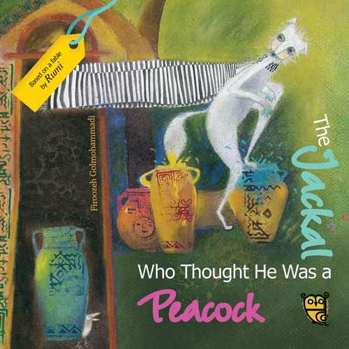 The Jackal Who Thought He Was a Peacock, a retelling of a fable by Rumi, illustrated by Firoozeh Golmohammadi (Tiny Owl Books, 2016)