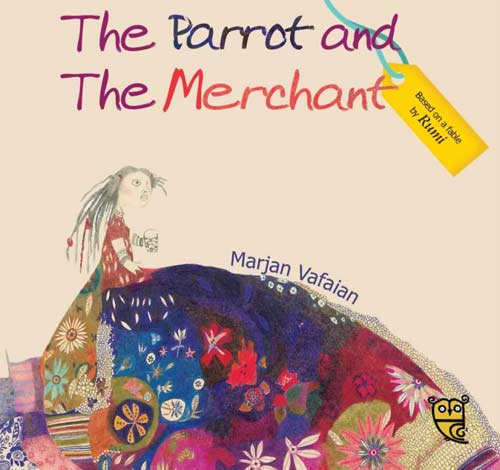 The Parrot and the Merchant, a retelling of the fable by Rumi, illustrated by Marjan Vafaian (Tiny Owl Publishing, 2015)