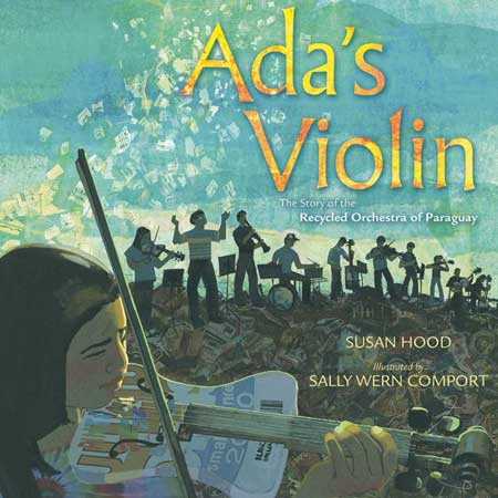 Ada's Violin: The Story of the Recycled Orchestra of Paraguay, written by Susan Hood, illustrated by Sally Wern Comport (Simon & Schuster, 2016)