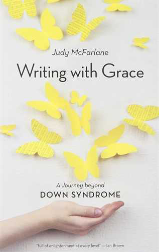 Writing with Grace: A Journey Beyond Down Syndrome, by Judy McFarlane (Douglas & McIntyre, 2014)