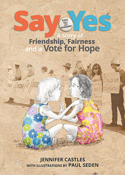 Say Yes: A Story of Friendship, Fairness and a Vote for Hope, written by Jennifer Castles, illustrated by Paul Seden (Allen & Unwin, 2017)